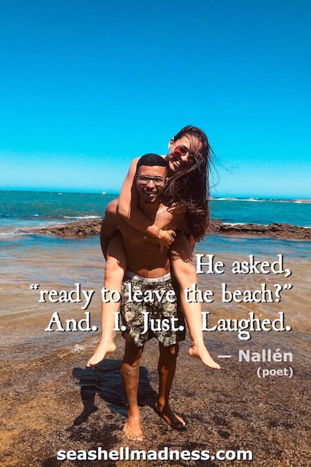 """Beach Quote: He asked, """"ready to leave the beach?"""" And. I. Just. Laughed."""