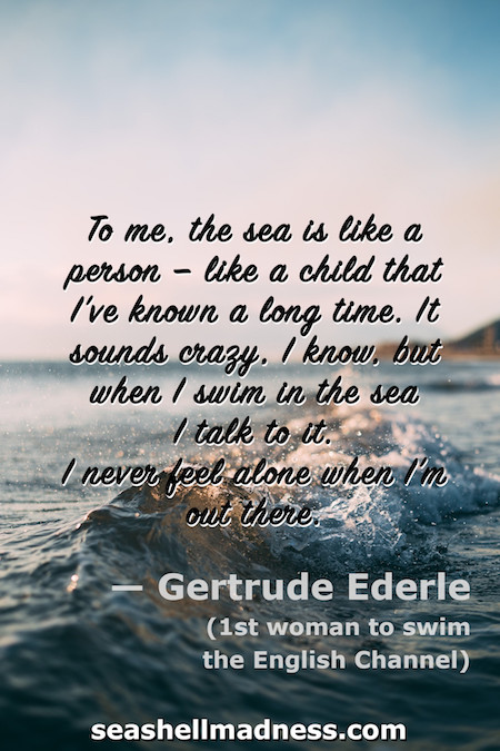 Gertrude Ederle Beach Quote: To me, the sea is like a person -- like a child that I've known a long time. It sounds crazy, I know, but when I swin in the sea I talk to it. I never feel alone when I'm out there.