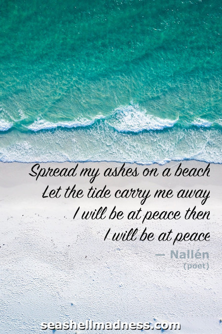 Beach Quote: Spread my ashes on a beach. Let the tide carry me away. I will be at peace then. I will be at peace.